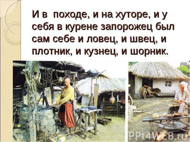 И в походе, и на хуторе, и у себя в курене запорожец был сам себе и ловец, и швец, и плотник, и кузнец, и шорник.