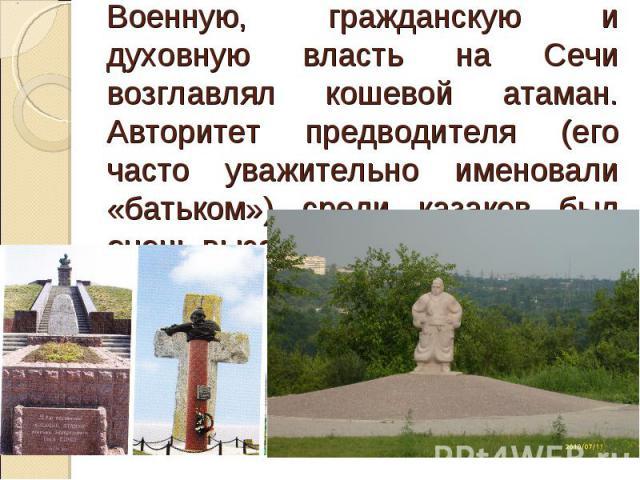 Военную, гражданскую и духовную власть на Сечи возглавлял кошевой атаман. Авторитет предводителя (его часто уважительно именовали «батьком») среди казаков был очень высок.