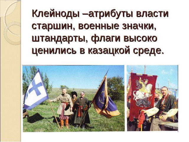 Клейноды –атрибуты власти старшин, военные значки, штандарты, флаги высоко ценились в казацкой среде.