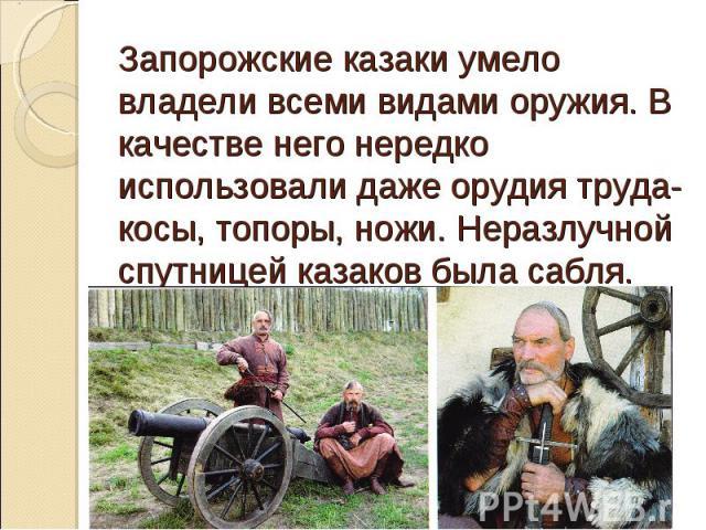 Запорожские казаки умело владели всеми видами оружия. В качестве него нередко использовали даже орудия труда- косы, топоры, ножи. Неразлучной спутницей казаков была сабля.