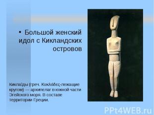 Большой женский идол с Кикландских островов Кикла ды (греч. Κυκλάδες-лежащие кру