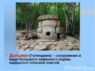 Дольмен (Геленджик) – сооружение в виде большого каменного ящика, накрытого плос