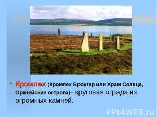 Кромлех (Кромлех Броугар или Храм Солнца, Оркнейские острова)– круговая ограда и