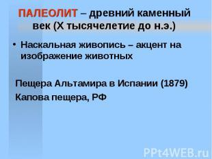 ПАЛЕОЛИТ – древний каменный век (X тысячелетие до н.э.) Наскальная живопись – ак