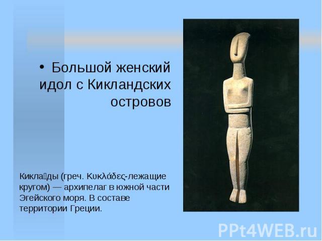 Большой женский идол с Кикландских островов Кикла ды (греч. Κυκλάδες-лежащие кругом) — архипелаг в южной части Эгейского моря. В составе территории Греции.
