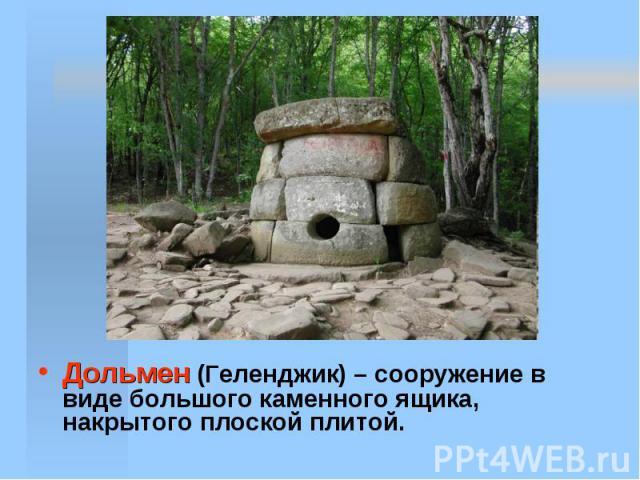 Дольмен (Геленджик) – сооружение в виде большого каменного ящика, накрытого плоской плитой.