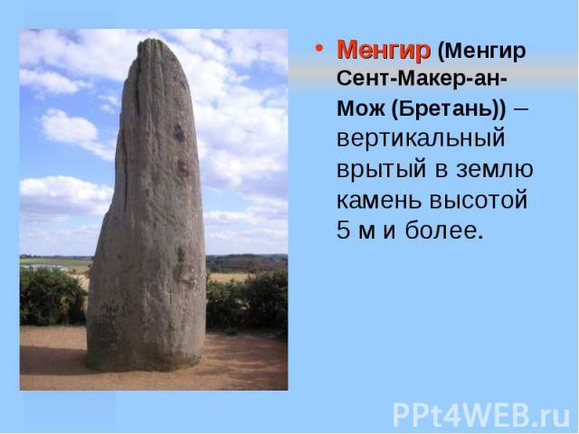 Менгир (Менгир Сент-Макер-ан-Мож (Бретань)) – вертикальный врытый в землю камень высотой 5 м и более.