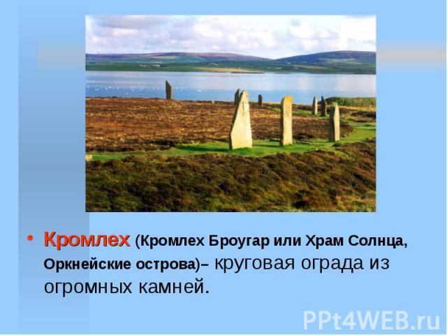 Кромлех (Кромлех Броугар или Храм Солнца, Оркнейские острова)– круговая ограда из огромных камней.
