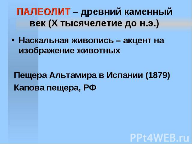 ПАЛЕОЛИТ – древний каменный век (X тысячелетие до н.э.) Наскальная живопись – акцент на изображение животных Пещера Альтамира в Испании (1879) Капова пещера, РФ