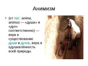 Анимизм (от лат.anima, animus— «душа» и «дух» соответственно)— вера в существ