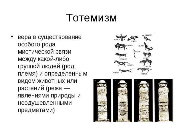 Тотемизм вера в существование особого рода мистической связи между какой-либо группой людей (род, племя) и определенным видом животных или растений (реже — явлениями природы и неодушевленными предметами)