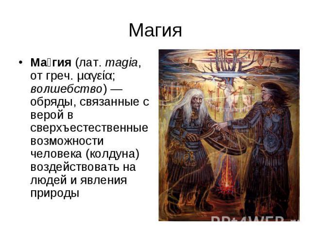 Магия Ма гия (лат.magia, от греч. μαγεία; волшебство)— обряды, связанные с верой в сверхъестественные возможности человека (колдуна) воздействовать на людей и явления природы