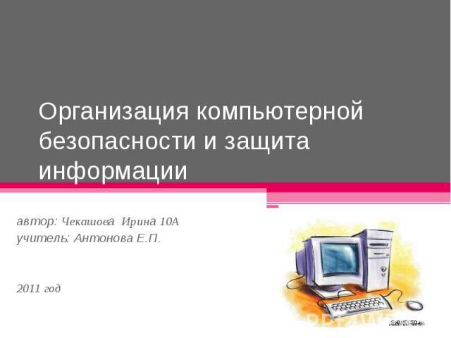 Организация компьютерной безопасности и защита информации автор: Чекашова Ирина 10А учитель: Антонова Е.П. 2011 год