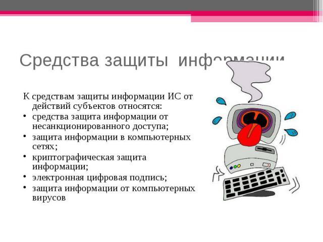Средства защиты информации К средствам защиты информации ИС от действий субъектов относятся: средства защита информации от несанкционированного доступа; защита информации в компьютерных сетях; криптографическая защита информации; электронная цифрова…