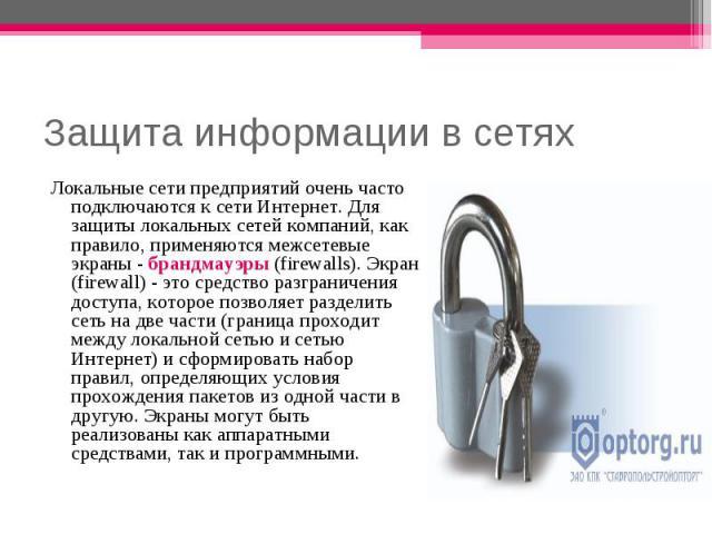 Защита информации в сетях Локальные сети предприятий очень часто подключаются к сети Интернет. Для защиты локальных сетей компаний, как правило, применяются межсетевые экраны - брандмауэры (firewalls). Экран (firewall) - это средство разграничения д…