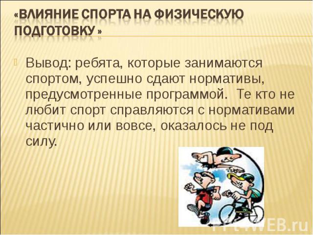«Влияние спорта на физическую подготовку » Вывод: ребята, которые занимаются спортом, успешно сдают нормативы, предусмотренные программой. Те кто не любит спорт справляются с нормативами частично или вовсе, оказалось не под силу.