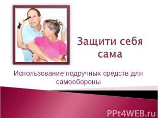 Защити себя сама Использование подручных средств для самообороны