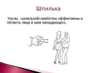 Шпилька Уколы «шпилькой»наиболее эффективны в область лица и шеи нападающего.