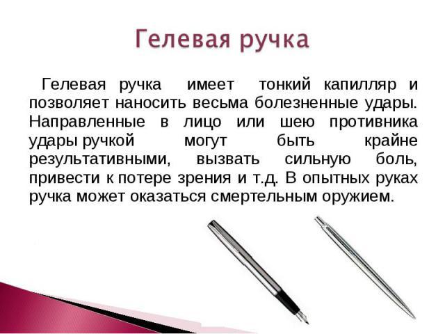 Гелевая ручка Гелевая ручка имеет тонкий капилляр и позволяет наносить весьма болезненные удары. Направленные в лицо или шею противника ударыручкой могут быть крайне результативными, вызвать сильную боль, привести кпотере зрения и т.д. В опытных р…