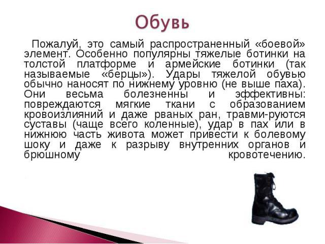 Обувь Пожалуй, это самый распространенный «боевой» элемент. Особенно популярны тяжелые ботинки на толстой платформе и армейские ботинки (так называемые «берцы»). Удары тяжелой обувью обычно наносят по нижнему уровню (не выше паха). Они весьма болезн…
