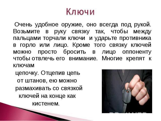 Ключи Очень удобное оружие, оно всегда под рукой. Возьмите в руку связку так, чтобы между пальцами торчали ключи и ударьте противника в горло или лицо. Кроме того связку ключей можно просто бросить в лицо оппоненту чтобыотвлечьего внимание. Многи…