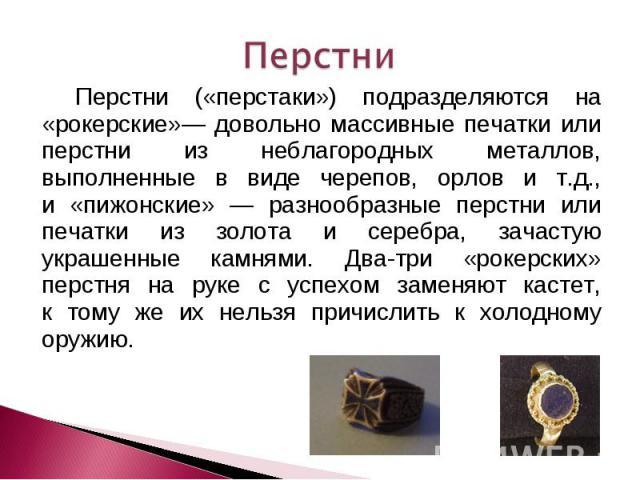 Перстни Перстни («перстаки») подразделяются на «рокерские»— довольно массивные печатки или перстни из неблагородных металлов, выполненные в виде черепов, орлов и т.д., и «пижонские» — разнообразные перстни или печатки из золота и серебра, зачастую у…