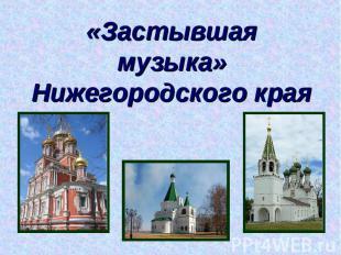 «Застывшая музыка» Нижегородского края