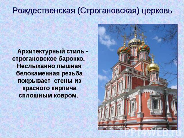 Рождественская (Строгановская) церковь  Архитектурный стиль - строгановское барокко. Неслыханно пышная белокаменная резьба покрывает стены из красного кирпича сплошным ковром.