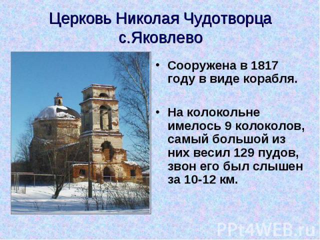 Церковь Николая Чудотворца с.Яковлево Сооружена в 1817 году в виде корабля. На колокольне имелось 9 колоколов, самый большой из них весил 129 пудов, звон его был слышен за 10-12 км.