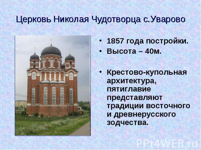 Церковь Николая Чудотворца с.Уваро во 1857 года постройки. Высота – 40м. Крестово-купольная архитектура, пятиглавие представляют традиции восточного и древнерусского зодчества.
