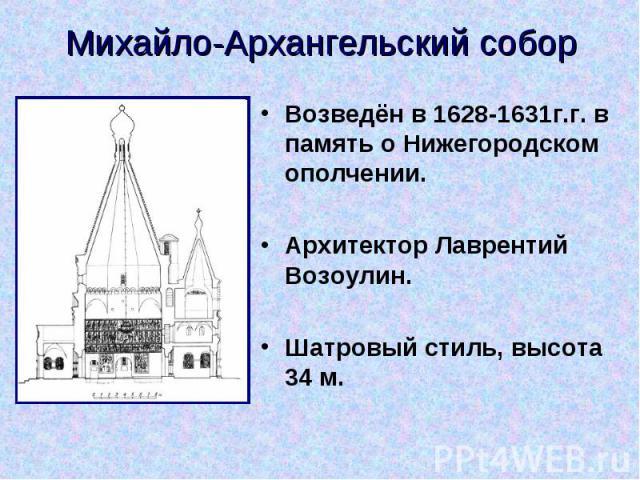 Михайло-Архангельский собор Возведён в 1628-1631г.г. в память о Нижегородском ополчении. Архитектор Лаврентий Возоулин. Шатровый стиль, высота 34 м.