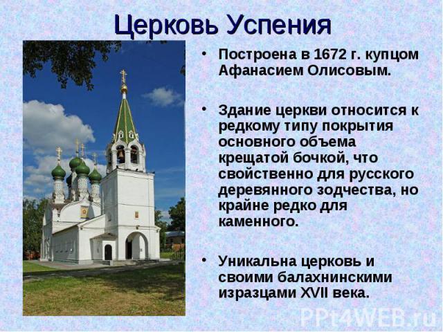Церковь Успения Построена в 1672 г. купцом Афанасием Олисовым. Здание церкви относится к редкому типу покрытия основного объема крещатой бочкой, что свойственно для русского деревянного зодчества, но крайне редко для каменного. Уникальна церковь и с…