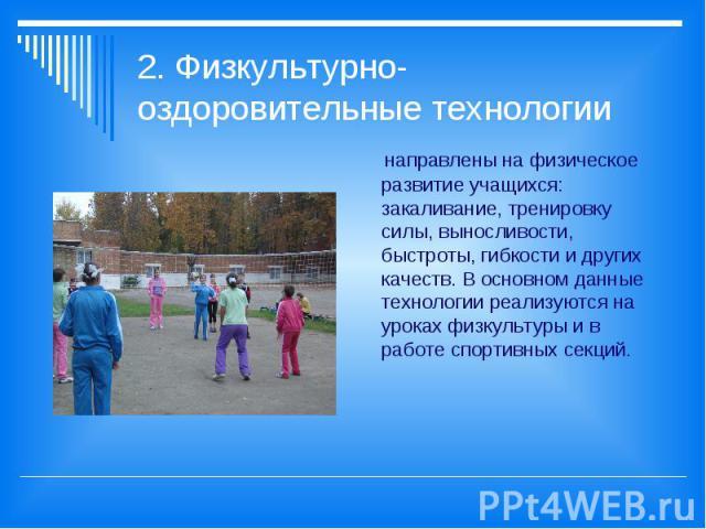 2. Физкультурно-оздоровительные технологии направлены на физическое развитие учащихся: закаливание, тренировку силы, выносливости, быстроты, гибкости и других качеств. В основном данные технологии реализуются на уроках физкультуры и в работе спортив…
