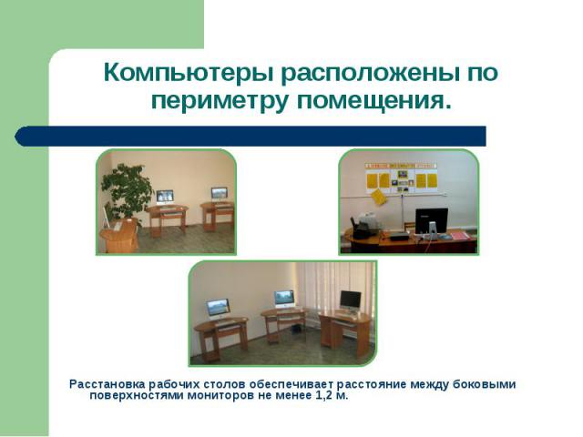 Компьютеры расположены по периметру помещения. Расстановка рабочих столов обеспечивает расстояние между боковыми поверхностями мониторов не менее 1,2 м.