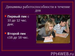 Динамика работоспособности в течение дня Первый пик с 10 до 12 час. дня; Второй