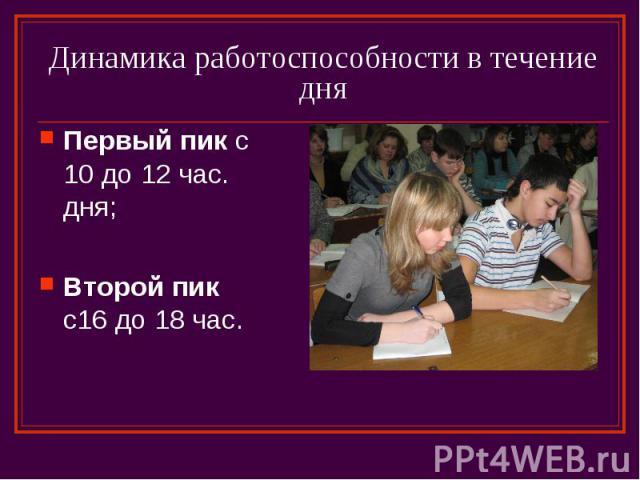 Динамика работоспособности в течение дня Первый пик с 10 до 12 час. дня; Второй пик с16 до 18 час.