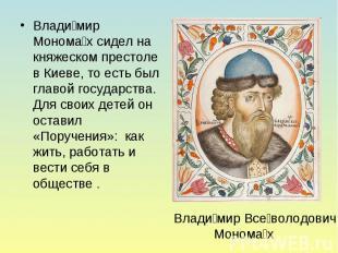 Влади мир Монома х сидел на княжеском престоле в Киеве, то есть был главой госуд