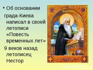 Об основании града-Киева написал в своей летописи «Повесть временных лет» 9 веко