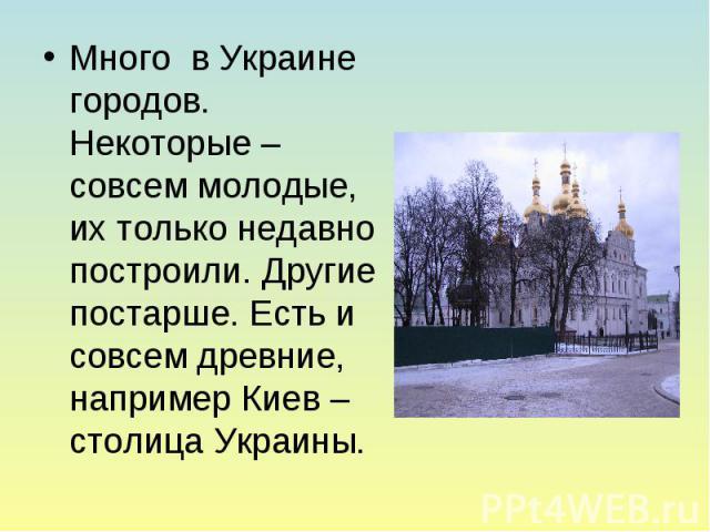 Много в Украине городов. Некоторые – совсем молодые, их только недавно построили. Другие постарше. Есть и совсем древние, например Киев – столица Украины.