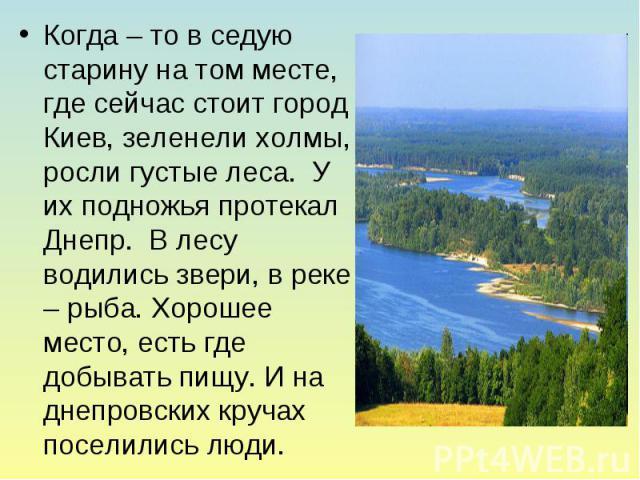 Когда – то в седую старину на том месте, где сейчас стоит город Киев, зеленели холмы, росли густые леса. У их подножья протекал Днепр. В лесу водились звери, в реке – рыба. Хорошее место, есть где добывать пищу. И на днепровских кручах поселились люди.