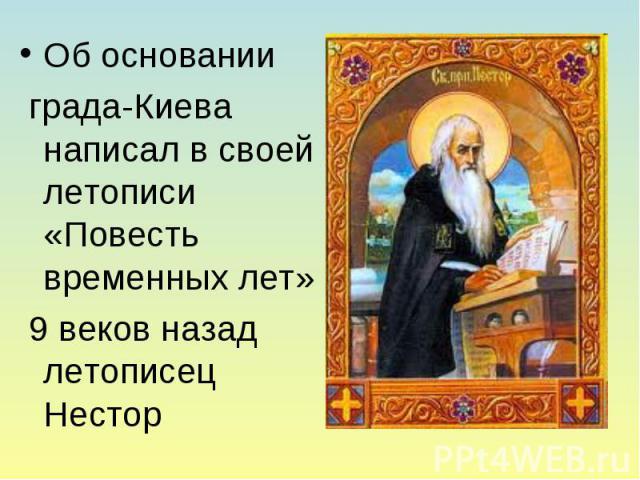 Об основании града-Киева написал в своей летописи «Повесть временных лет» 9 веков назад летописец Нестор