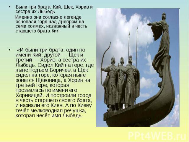 Были три брата: Кий, Щек, Хорив и сестра их Лыбедь Именно они согласно легенде основали горд над Днепром на семи холмах, названный в честь старшего брата Кия. «И были три брата: один по имени Кий, другой — Щек и третий — Хорив, а сестра их — Лыбедь.…
