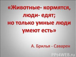 «Животные- кормятся, люди- едят; но только умные люди умеют есть» А. Брилья - Са