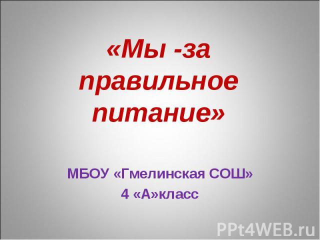«Мы -за правильное питание» МБОУ «Гмелинская СОШ» 4 «А»класс