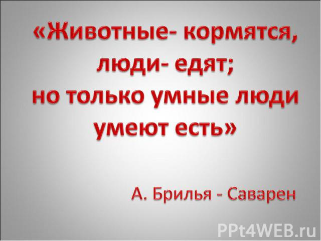 «Животные- кормятся, люди- едят; но только умные люди умеют есть» А. Брилья - Саварен