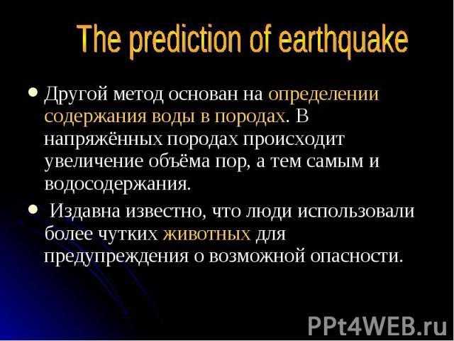 The prediction of earthquake Другой метод основан на определении содержания воды в породах. В напряжённых породах происходит увеличение объёма пор, а тем самым и водосодержания. Издавна известно, что люди использовали более чутких животных для преду…