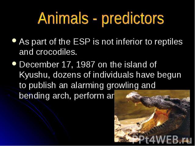 Animals - predictors As part of the ESP is not inferior to reptiles and crocodiles. December 17, 1987 on the island of Kyushu, dozens of individuals have begun to publish an alarming growling and bending arch, perform an intricate dance.