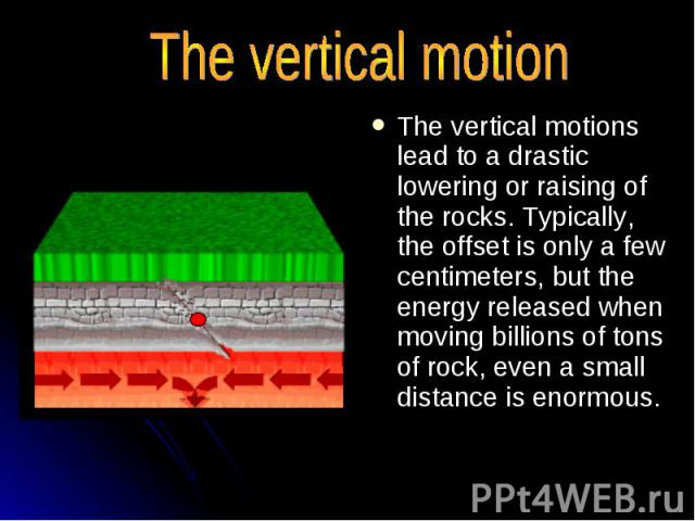 The vertical motion The vertical motions lead to a drastic lowering or raising of the rocks. Typically, the offset is only a few centimeters, but the energy released when moving billions of tons of rock, even a small distance is enormous.