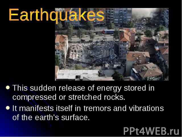 Earthquakes This sudden release of energy stored in compressed or stretched rocks. It manifests itself in tremors and vibrations of the earth's surface.