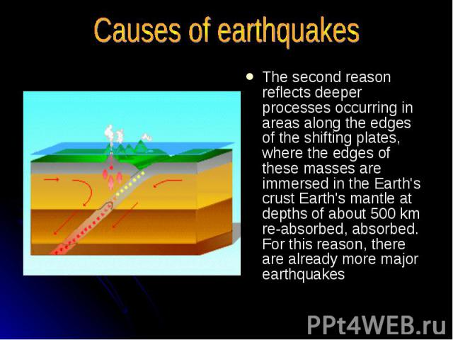 Causes of earthquakes The second reason reflects deeper processes occurring in areas along the edges of the shifting plates, where the edges of these masses are immersed in the Earth's crust Earth's mantle at depths of about 500 km re-absorbed, abso…